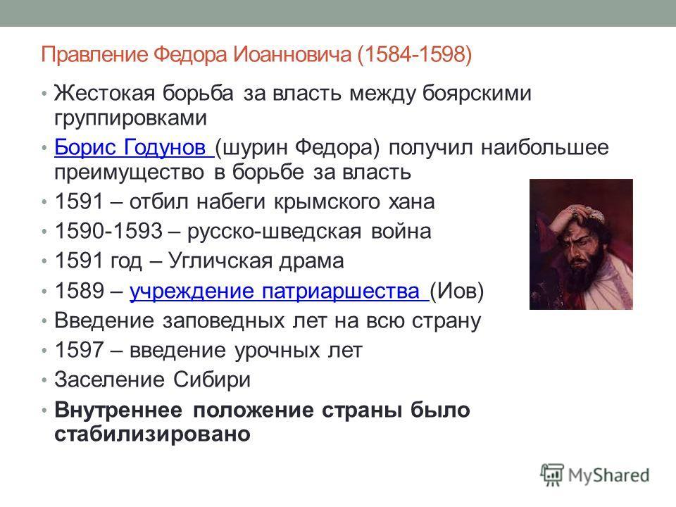 Правление Федора Иоанновича (1584-1598) Жестокая борьба за власть между боярскими группировками Борис Годунов (шурин Федора) получил наибольшее преимущество в борьбе за власть Борис Годунов 1591 – отбил набеги крымского хана 1590-1593 – русско-шведск