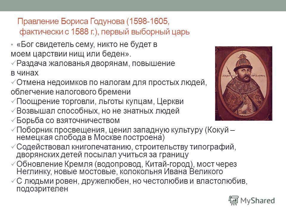 Правление Бориса Годунова (1598-1605, фактически с 1588 г.), первый выборный царь «Бог свидетель сему, никто не будет в моем царствии нищ или беден». Раздача жалованья дворянам, повышение в чинах Отмена недоимков по налогам для простых людей, облегче