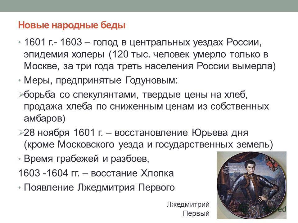 Новые народные беды 1601 г.- 1603 – голод в центральных уездах России, эпидемия холеры (120 тыс. человек умерло только в Москве, за три года треть населения России вымерла) Меры, предпринятые Годуновым: борьба со спекулянтами, твердые цены на хлеб, п