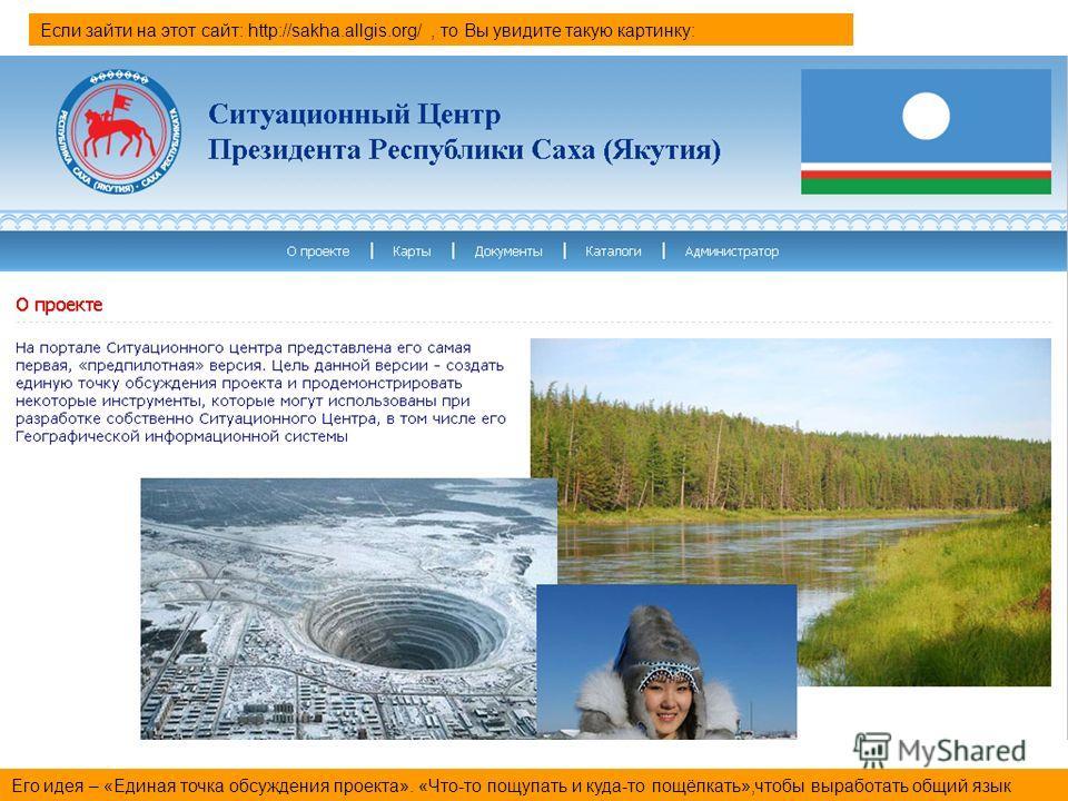 Если зайти на этот сайт: http://sakha.allgis.org/, то Вы увидите такую картинку: Его идея – «Единая точка обсуждения проекта». «Что-то пощупать и куда-то пощёлкать»,чтобы выработать общий язык