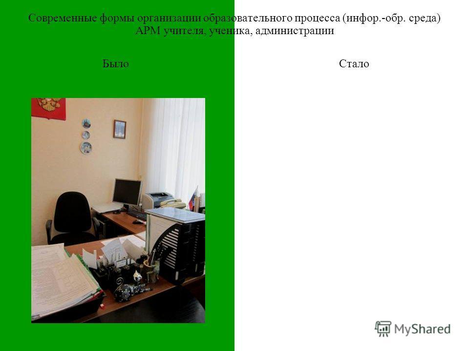 БылоСтало Современные формы организации образовательного процесса (инфор.-обр. среда) АРМ учителя, ученика, администрации