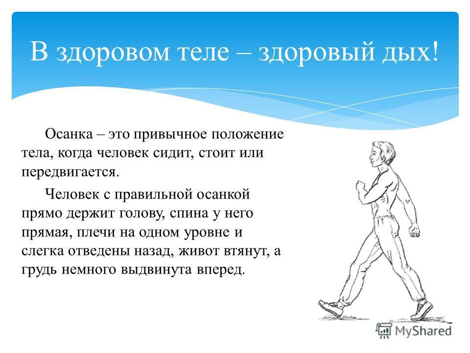 Осанка – это привычное положение тела, когда человек сидит, стоит или передвигается. Человек с правильной осанкой прямо держит голову, спина у него прямая, плечи на одном уровне и слегка отведены назад, живот втянут, а грудь немного выдвинута вперед.