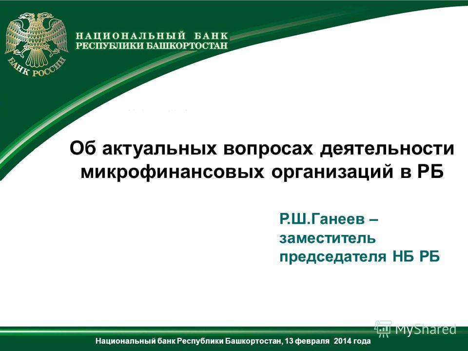 Р.Ш.Ганеев – заместитель председателя НБ РБ Об актуальных вопросах деятельности микрофинансовых организаций в РБ Национальный банк Республики Башкортостан, 13 февраля 2014 года