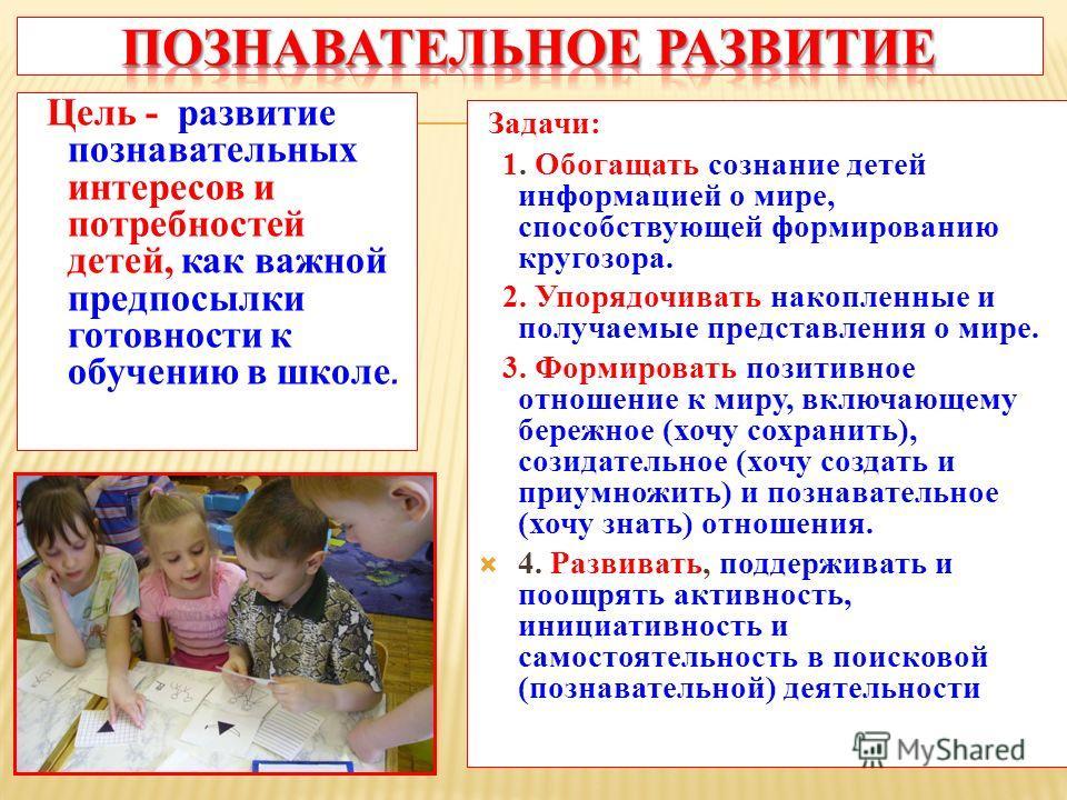 Цель - развитие познавательных интересов и потребностей детей, как важной предпосылки готовности к обучению в школе. Задачи: 1. Обогащать сознание детей информацией о мире, способствующей формированию кругозора. 2. Упорядочивать накопленные и получае