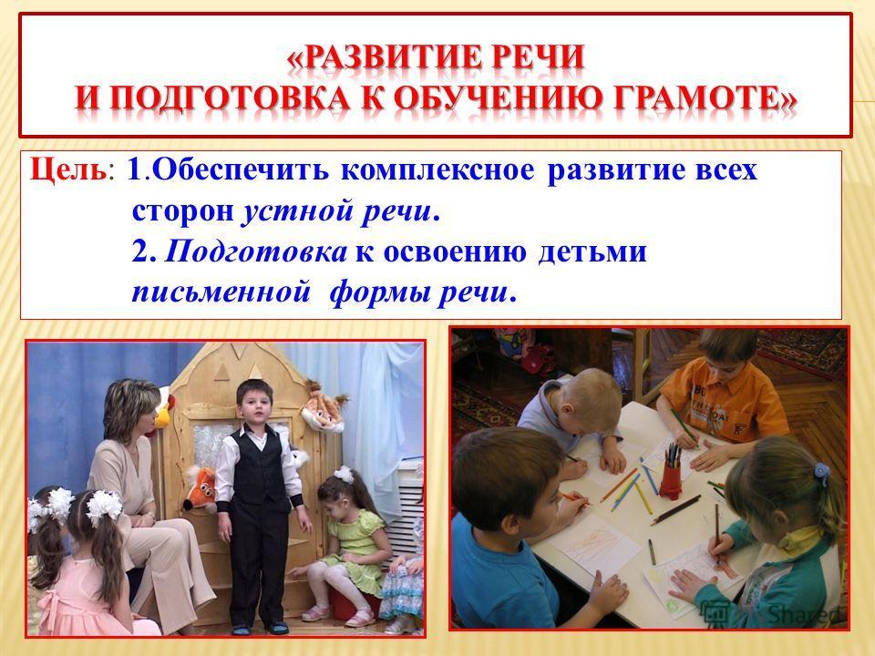Цель: 1.Обеспечить комплексное развитие всех сторон устной речи. 2. Подготовка к освоению детьми письменной формы речи.