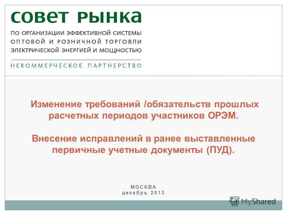 МОСКВА декабрь 2013 Изменение требований /обязательств прошлых расчетных периодов участников ОРЭМ. Внесение исправлений в ранее выставленные первичные учетные документы (ПУД).