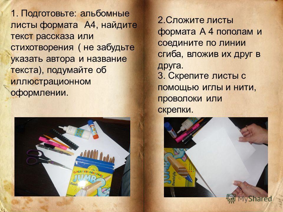 1. Подготовьте: альбомные листы формата А4, найдите текст рассказа или стихотворения ( не забудьте указать автора и название текста), подумайте об иллюстрационном оформлении. 2.Сложите листы формата А 4 пополам и соедините по линии сгиба, вложив их д