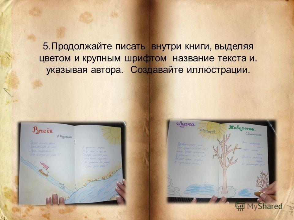 5.Продолжайте писать внутри книги, выделяя цветом и крупным шрифтом название текста и. указывая автора. Создавайте иллюстрации.