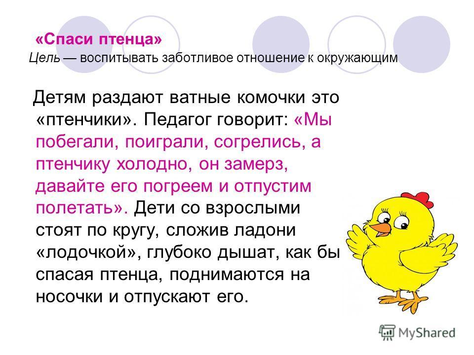 «Спаси птенца» Цель воспитывать заботливое отношение к окружающим Детям раздают ватные комочки это «птенчики». Педагог говорит: «Мы побегали, поиграли, согрелись, а птенчику холодно, он замерз, давайте его погреем и отпустим полетать». Дети со взросл