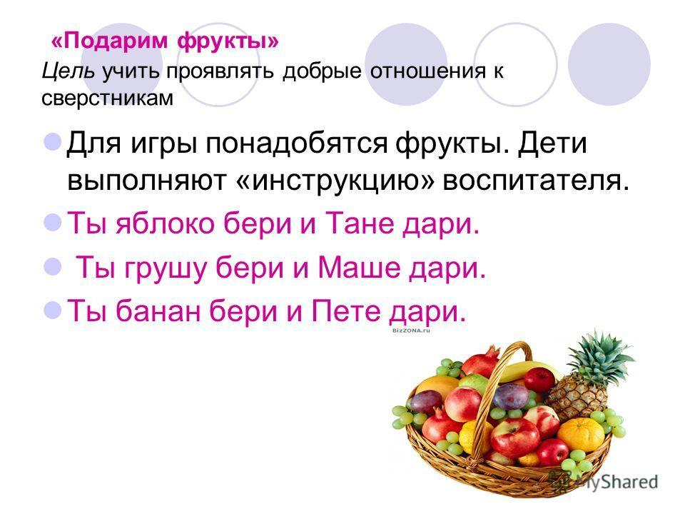 «Подарим фрукты» Цель учить проявлять добрые отношения к сверстникам Для игры понадобятся фрукты. Дети выполняют «инструкцию» воспитателя. Ты яблоко бери и Тане дари. Ты грушу бери и Маше дари. Ты банан бери и Пете дари.