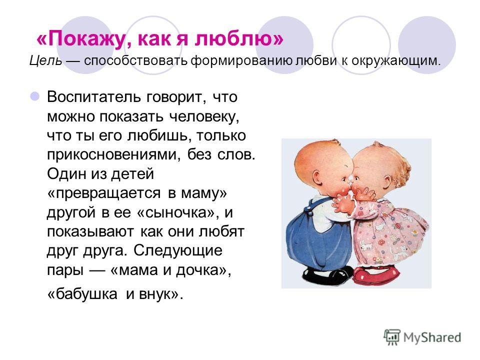 «Покажу, как я люблю» Цель способствовать формированию любви к окружающим. Воспитатель говорит, что можно показать человеку, что ты его любишь, только прикосновениями, без слов. Один из детей «превращается в маму» другой в ее «сыночка», и показывают
