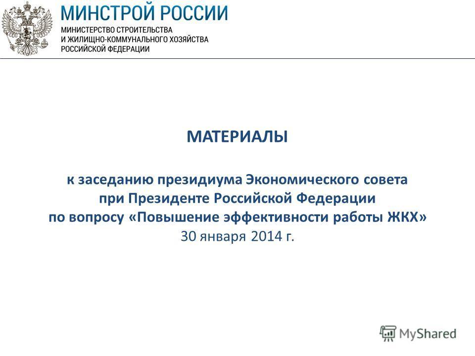 МАТЕРИАЛЫ к заседанию президиума Экономического совета при Президенте Российской Федерации по вопросу «Повышение эффективности работы ЖКХ» 30 января 2014 г.