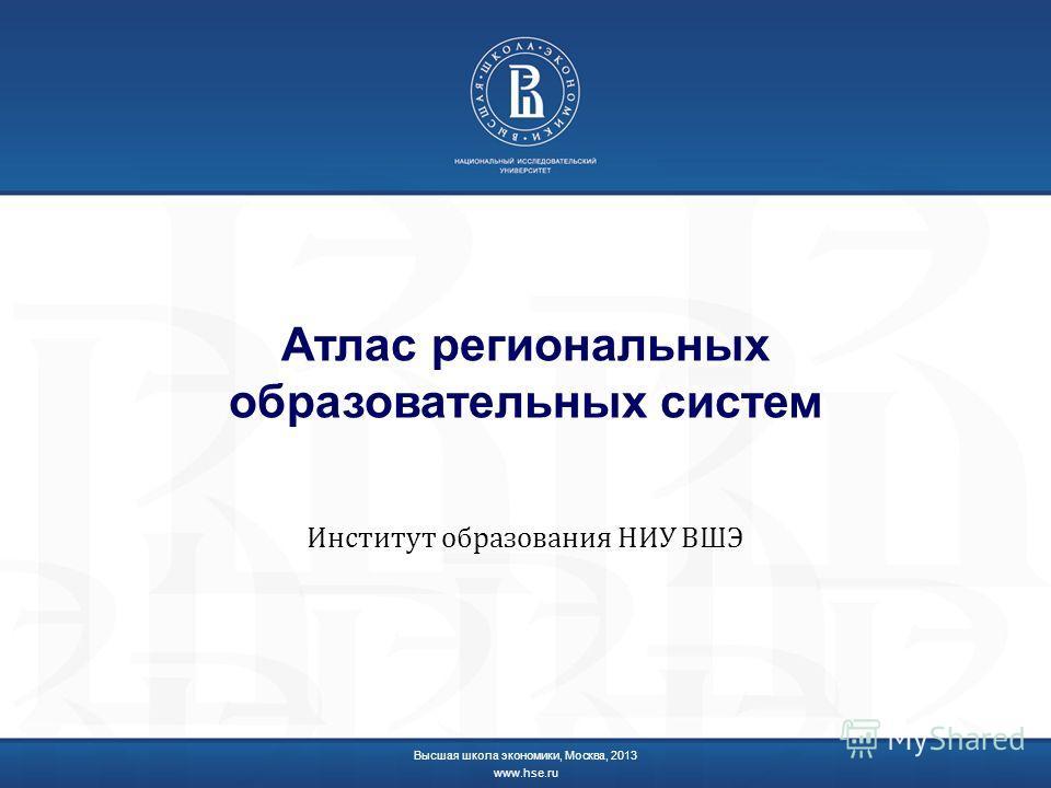 Атлас региональных образовательных систем Институт образования НИУ ВШЭ Высшая школа экономики, Москва, 2013 www.hse.ru