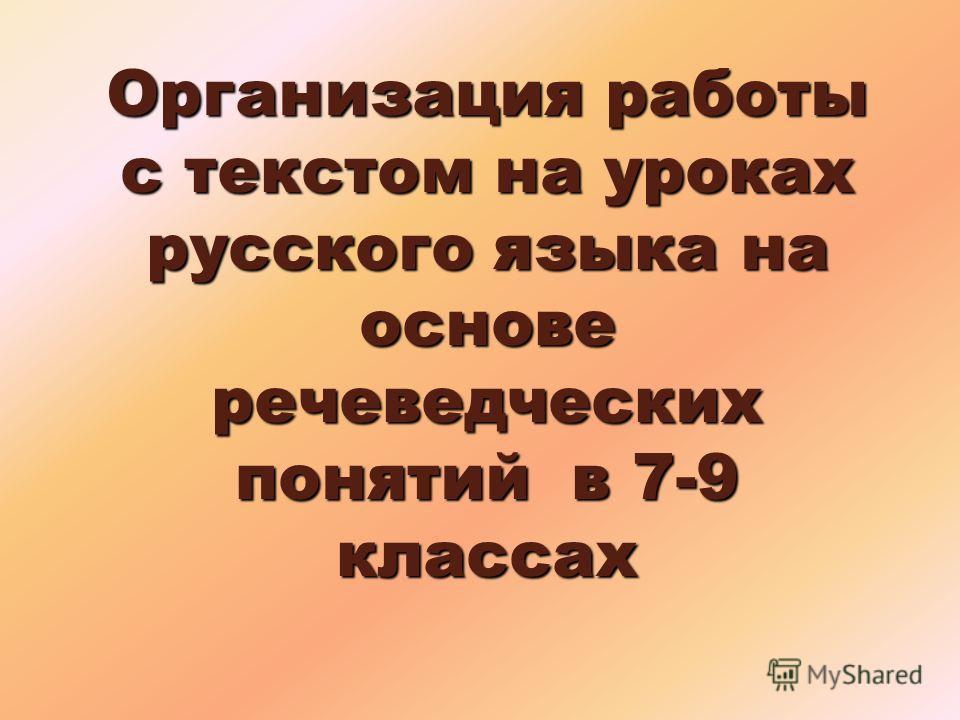 Организация работы с текстом на уроках русского языка на основе речеведческих понятий в 7-9 классах