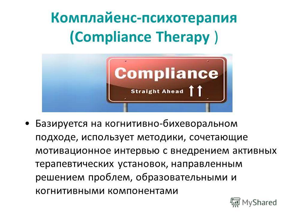 Комплайенс-психотерапия (Compliance Therapy ) Базируется на когнитивно-бихеворальном подходе, использует методики, сочетающие мотивационное интервью с внедрением активных терапевтических установок, направленным решением проблем, образовательными и ко
