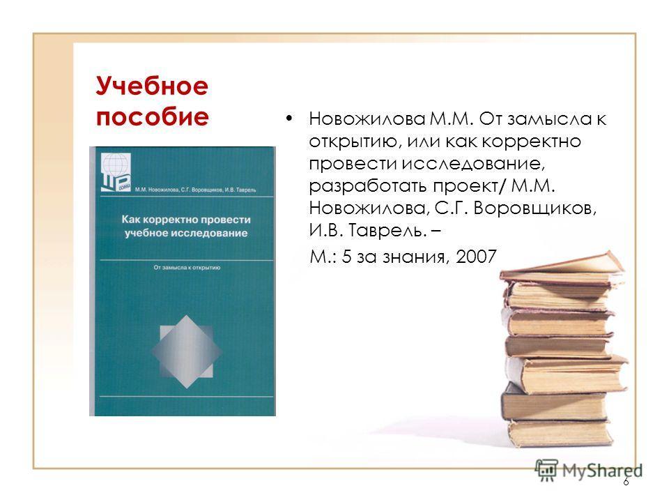 Учебное пособие Новожилова М.М. От замысла к открытию, или как корректно провести исследование, разработать проект / М.М. Новожилова, С.Г. Воровщиков, И.В. Таврель. – М.: 5 за знания, 2007 6