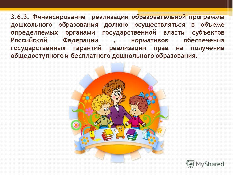 3.6.3. Финансирование реализации образовательной программы дошкольного образования должно осуществляться в объеме определяемых органами государственной власти субъектов Российской Федерации, нормативов обеспечения государственных гарантий реализации