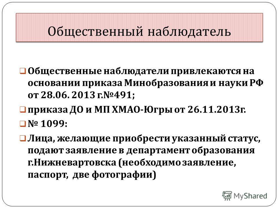 Общественный наблюдатель Общественные наблюдатели привлекаются на основании приказа Минобразования и науки РФ от 28.06. 2013 г.491; приказа ДО и МП ХМАО-Югры от 26.11.2013г. 1099: Лица, желающие приобрести указанный статус, подают заявление в департа