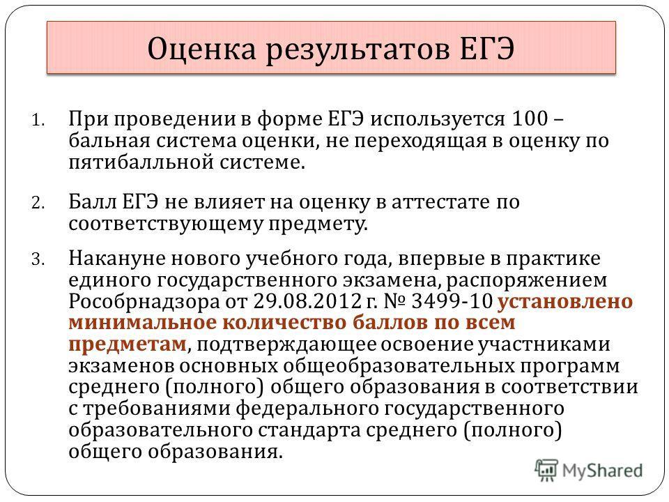 Оценка результатов ЕГЭ 1. При проведении в форме ЕГЭ используется 100 – бальная система оценки, не переходящая в оценку по пятибалльной системе. 2. Балл ЕГЭ не влияет на оценку в аттестате по соответствующему предмету. 3. Накануне нового учебного год
