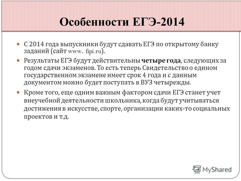 С 2014 года выпускники будут сдавать ЕГЭ по открытому банку заданий ( сайт www. fipi.ru). Результаты ЕГЭ будут действительны четыре года, следующих за годом сдачи экзаменов. То есть теперь Свидетельство о едином государственном экзамене имеет срок 4