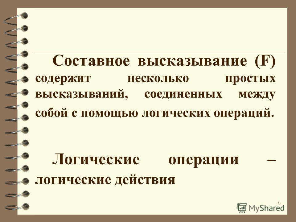 6 Составное высказывание (F) содержит несколько простых высказываний, соединенных между собой с помощью логических операций. Логические операции – логические действия