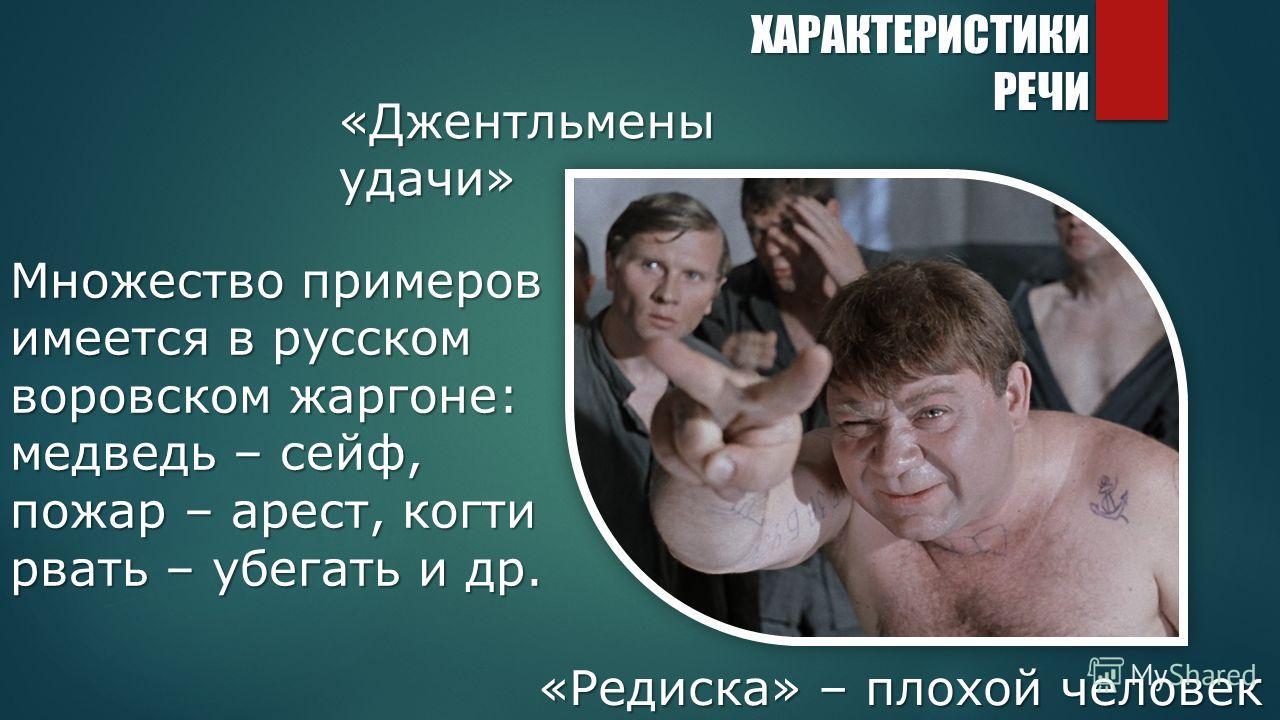 Множество примеров имеется в русском воровском жаргоне: медведь – сейф, пожар – арест, когти рвать – убегать и др. «Джентльменыудачи» «Редиска» – плохой человек ХАРАКТЕРИСТИКИРЕЧИ