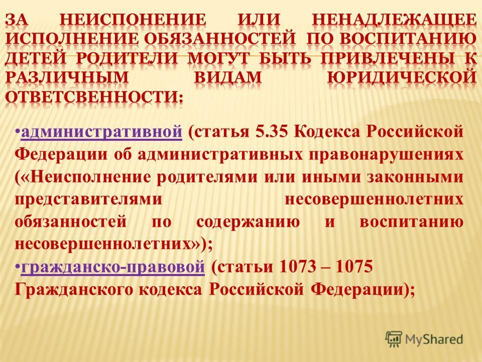 административной (статья 5.35 Кодекса Российской Федерации об административных правонарушениях («Неисполнение родителями или иными законными представителями несовершеннолетних обязанностей по содержанию и воспитанию несовершеннолетних»); гражданско-п