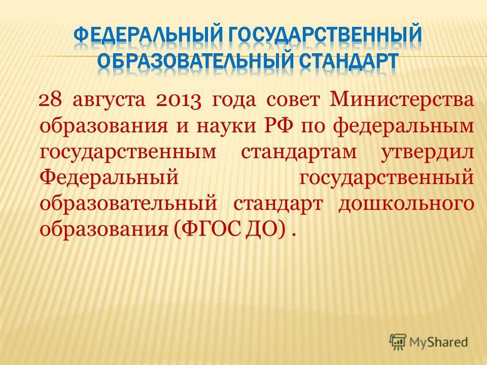 28 августа 2013 года совет Министерства образования и науки РФ по федеральным государственным стандартам утвердил Федеральный государственный образовательный стандарт дошкольного образования (ФГОС ДО).