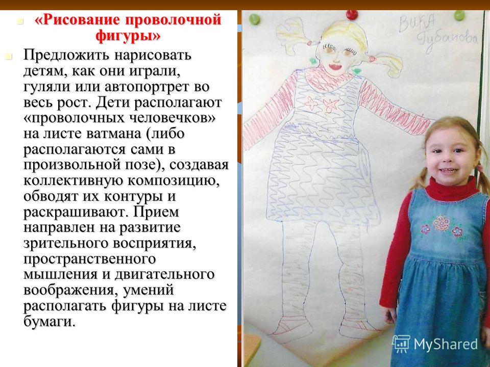 «Рисование проволочной фигуры» «Рисование проволочной фигуры» Предложить нарисовать детям, как они играли, гуляли или автопортрет во весь рост. Дети располагают «проволочных человечков» на листе ватмана (либо располагаются сами в произвольной позе),