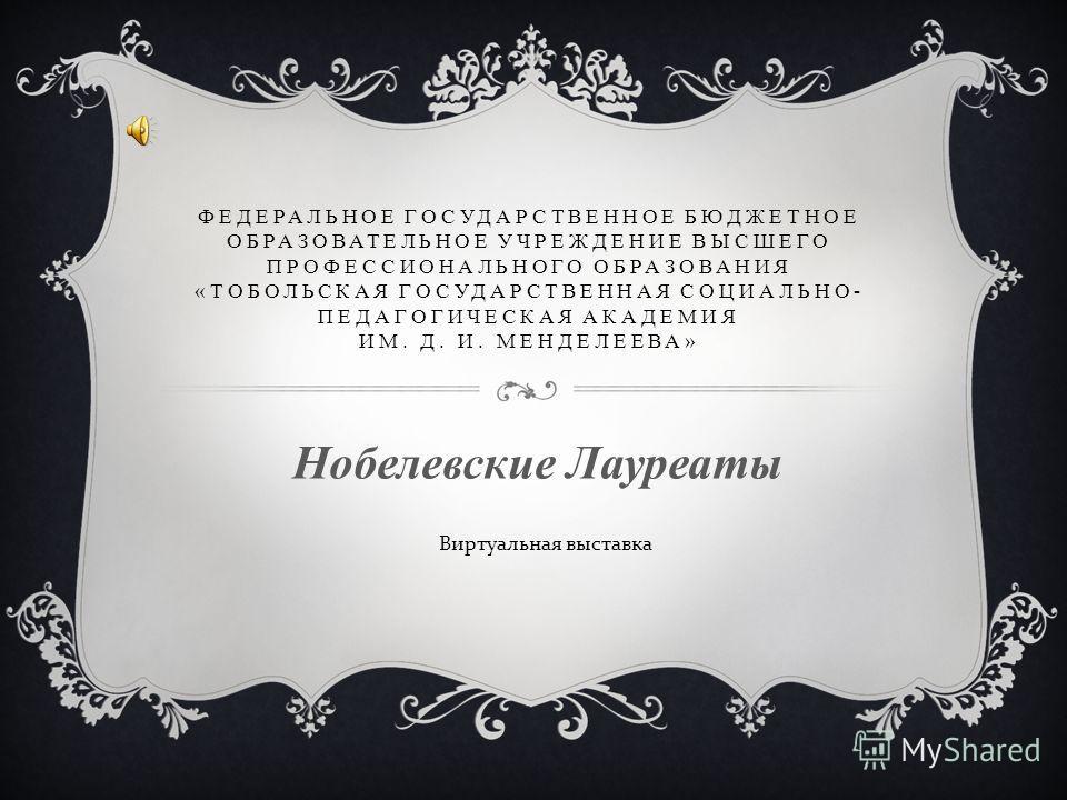ФЕДЕРАЛЬНОЕ ГОСУДАРСТВЕННОЕ БЮДЖЕТНОЕ ОБРАЗОВАТЕЛЬНОЕ УЧРЕЖДЕНИЕ ВЫСШЕГО ПРОФЕССИОНАЛЬНОГО ОБРАЗОВАНИЯ «ТОБОЛЬСКАЯ ГОСУДАРСТВЕННАЯ СОЦИАЛЬНО- ПЕДАГОГИЧЕСКАЯ АКАДЕМИЯ ИМ. Д. И. МЕНДЕЛЕЕВА» Нобелевские Лауреаты Виртуальная выставка