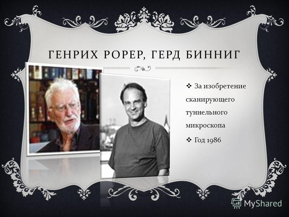 ГЕНРИХ РОРЕР, ГЕРД БИННИГ За изобретение сканирующего туннельного микроскопа Год 1986