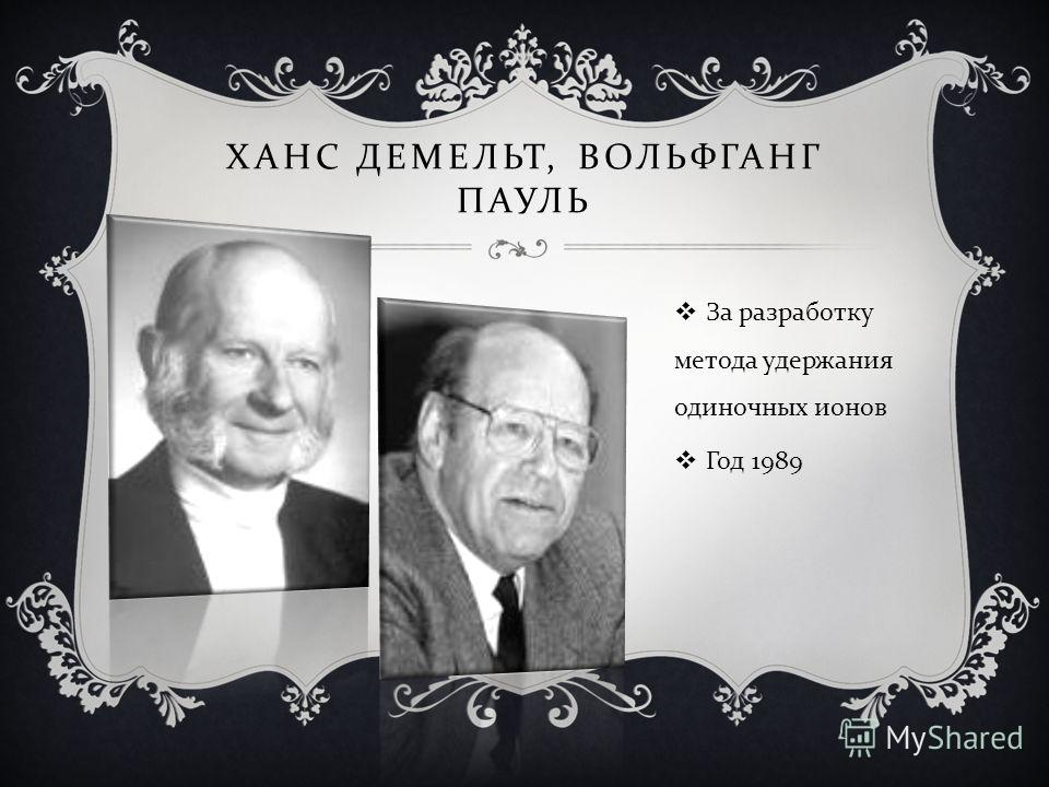 ХАНС ДЕМЕЛЬТ, ВОЛЬФГАНГ ПАУЛЬ За разработку метода удержания одиночных ионов Год 1989
