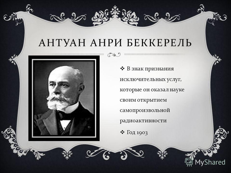 АНТУАН АНРИ БЕККЕРЕЛЬ В знак признания исключительных услуг, которые он оказал науке своим открытием самопроизвольной радиоактивности Год 1903