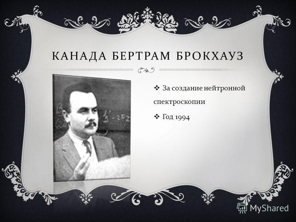КАНАДА БЕРТРАМ БРОКХАУЗ За создание нейтронной спектроскопии Год 1994