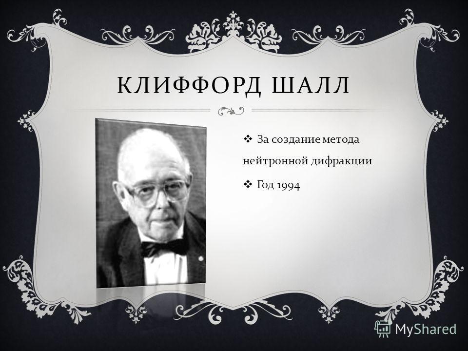 КЛИФФОРД ШАЛЛ За создание метода нейтронной дифракции Год 1994