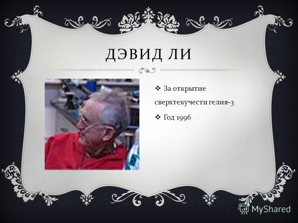 ДЭВИД ЛИ За открытие сверхтекучести гелия -3 Год 1996