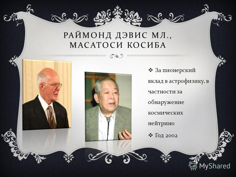 РАЙМОНД ДЭВИС МЛ., МАСАТОСИ КОСИБА За пионерский вклад в астрофизику, в частности за обнаружение космических нейтрино Год 2002