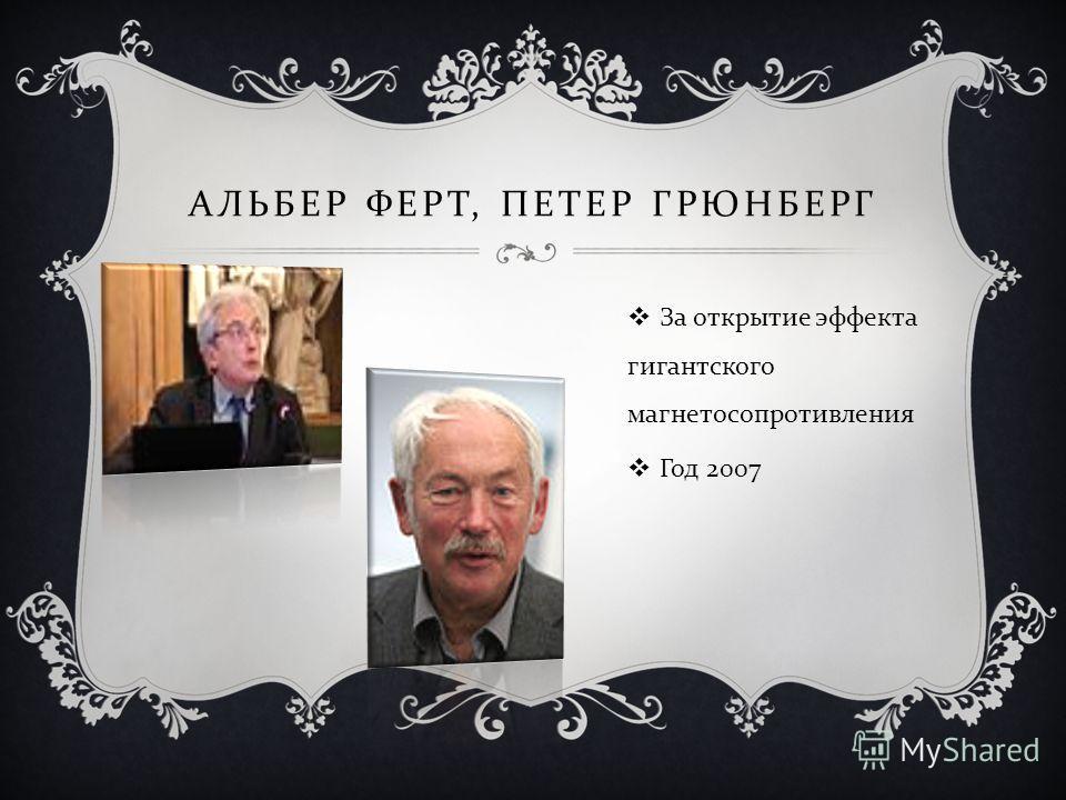 АЛЬБЕР ФЕРТ, ПЕТЕР ГРЮНБЕРГ За открытие эффекта гигантского магнетосопротивления Год 2007