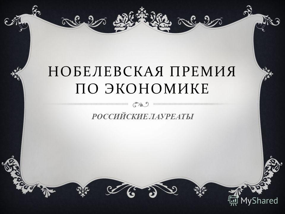 НОБЕЛЕВСКАЯ ПРЕМИЯ ПО ЭКОНОМИКЕ РОССИЙСКИЕ ЛАУРЕАТЫ