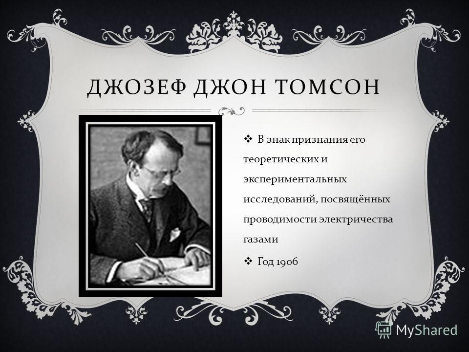 ДЖОЗЕФ ДЖОН ТОМСОН В знак признания его теоретических и экспериментальных исследований, посвящённых проводимости электричества газами Год 1906