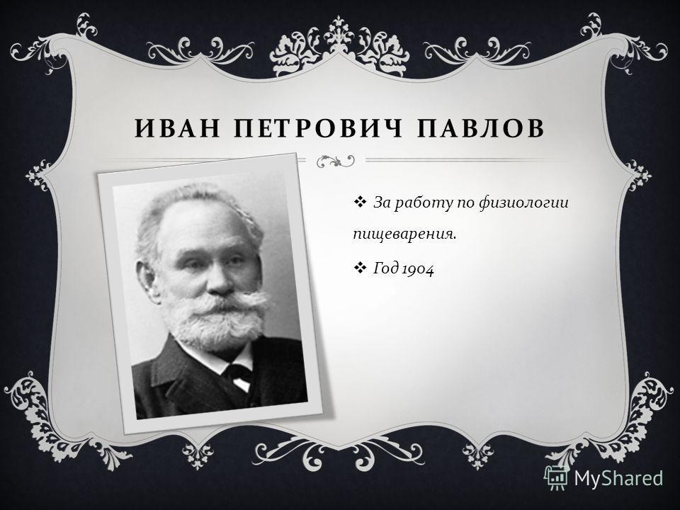 ИВАН ПЕТРОВИЧ ПАВЛОВ За работу по физиологии пищеварения. Год 1904