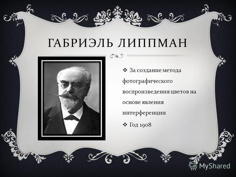 ГАБРИЭЛЬ ЛИППМАН За создание метода фотографического воспроизведения цветов на основе явления интерференции Год 1908