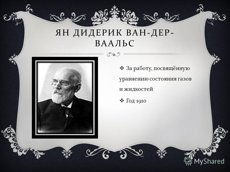 ЯН ДИДЕРИК ВАН - ДЕР - ВААЛЬС За работу, посвящённую уравнению состояния газов и жидкостей Год 1910