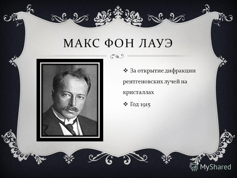 МАКС ФОН ЛАУЭ За открытие дифракции рентгеновских лучей на кристаллах Год 1915