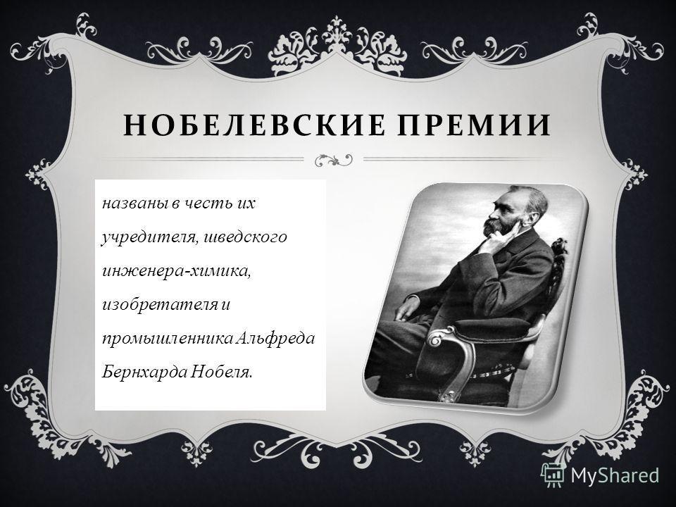 названы в честь их учредителя, шведского инженера-химика, изобретателя и промышленника Альфреда Бернхарда Нобеля. НОБЕЛЕВСКИЕ ПРЕМИИ