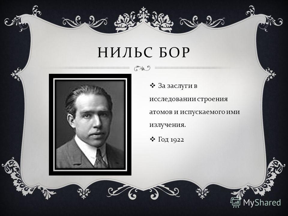 НИЛЬС БОР За заслуги в исследовании строения атомов и испускаемого ими излучения. Год 1922