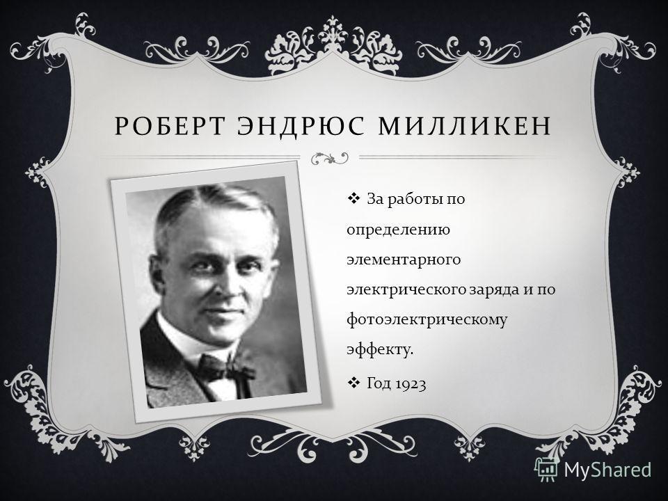 РОБЕРТ ЭНДРЮС МИЛЛИКЕН За работы по определению элементарного электрического заряда и по фотоэлектрическому эффекту. Год 1923