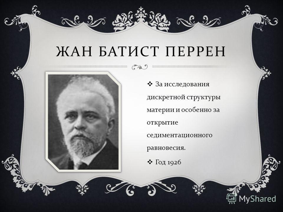 ЖАН БАТИСТ ПЕРРЕН За исследования дискретной структуры материи и особенно за открытие седиментационного равновесия. Год 1926