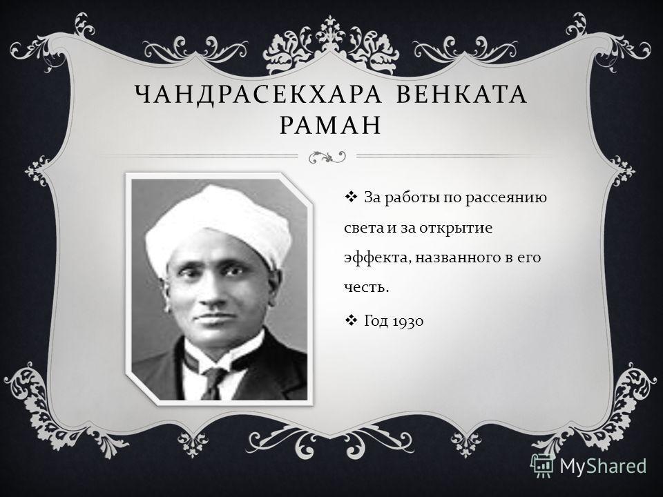 ЧАНДРАСЕКХАРА ВЕНКАТА РАМАН За работы по рассеянию света и за открытие эффекта, названного в его честь. Год 1930