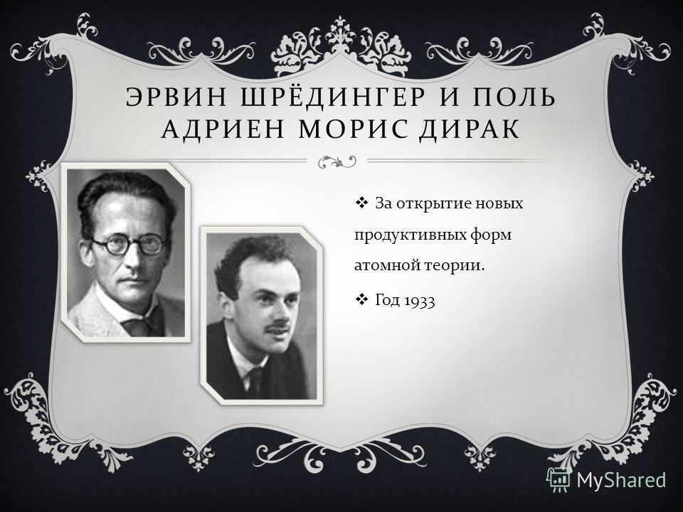 ЭРВИН ШРЁДИНГЕР И ПОЛЬ АДРИЕН МОРИС ДИРАК За открытие новых продуктивных форм атомной теории. Год 1933